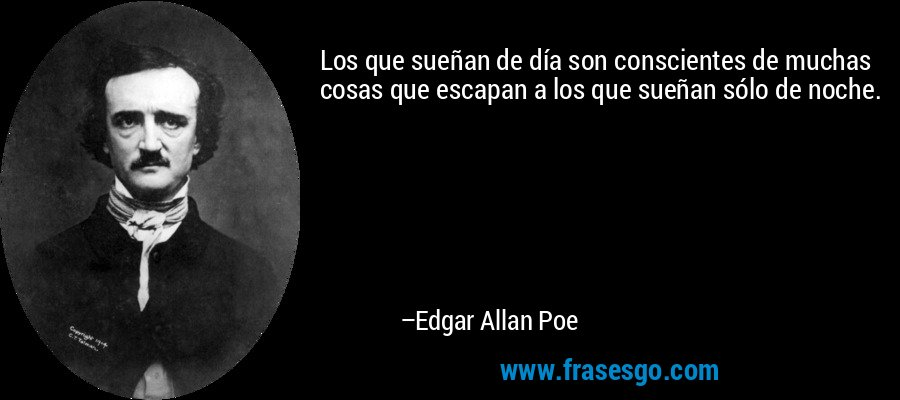 Los que sueñan de día son conscientes de muchas cosas que escapan a los que sueñan sólo de noche. – Edgar Allan Poe