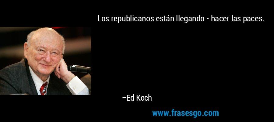 Los republicanos están llegando - hacer las paces. – Ed Koch