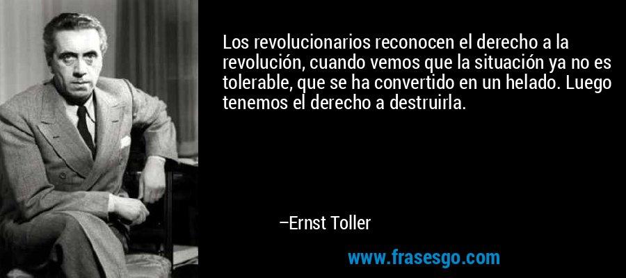 Los revolucionarios reconocen el derecho a la revolución, cuando vemos que la situación ya no es tolerable, que se ha convertido en un helado. Luego tenemos el derecho a destruirla. – Ernst Toller