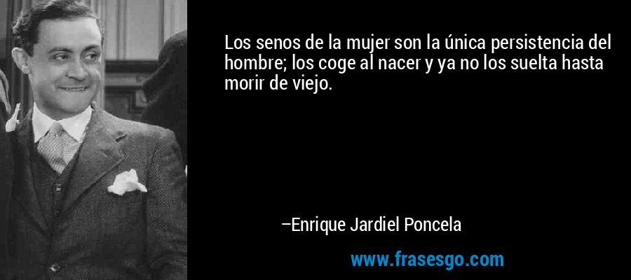Los senos de la mujer son la única persistencia del hombre; los coge al nacer y ya no los suelta hasta morir de viejo. – Enrique Jardiel Poncela