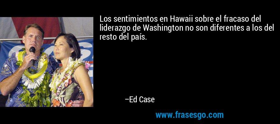 Los sentimientos en Hawaii sobre el fracaso del liderazgo de Washington no son diferentes a los del resto del país. – Ed Case