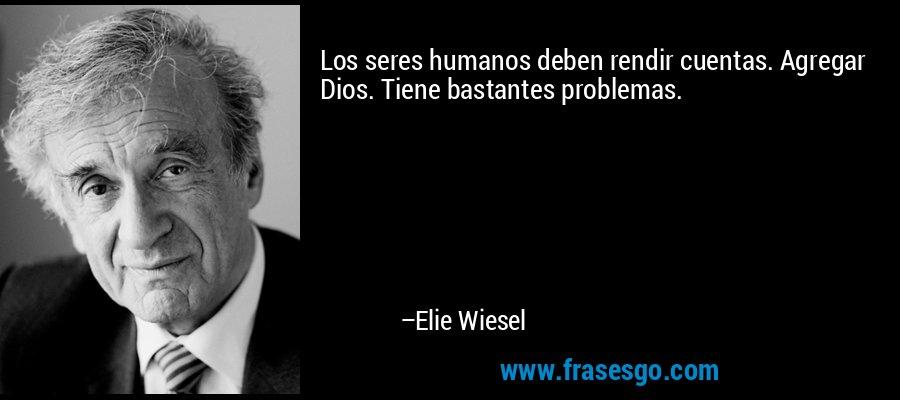Los seres humanos deben rendir cuentas. Agregar Dios. Tiene bastantes problemas. – Elie Wiesel