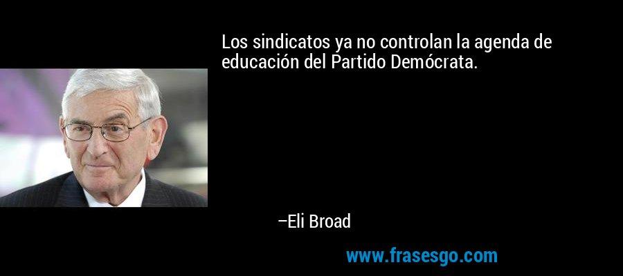 Los sindicatos ya no controlan la agenda de educación del Partido Demócrata. – Eli Broad