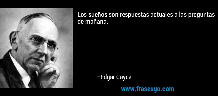 Los sueños son respuestas actuales a las preguntas de mañana. – Edgar Cayce