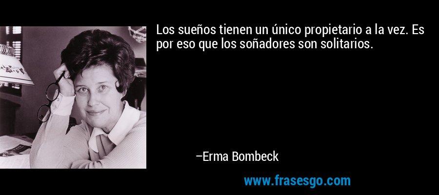 Los sueños tienen un único propietario a la vez. Es por eso que los soñadores son solitarios. – Erma Bombeck