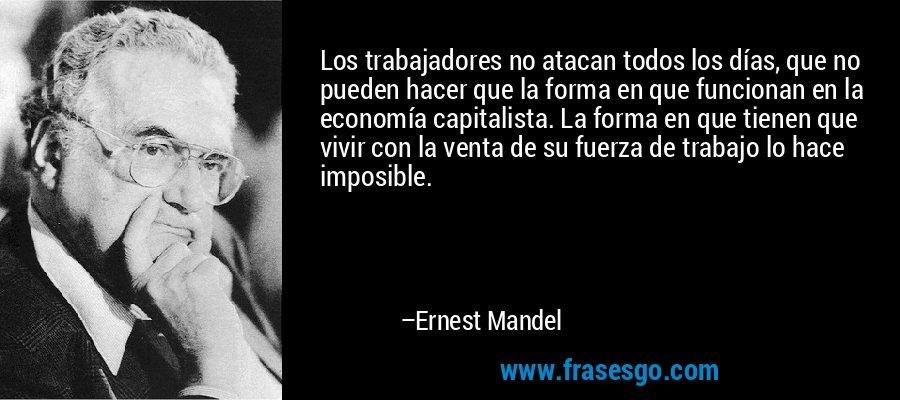 Los trabajadores no atacan todos los días, que no pueden hacer que la forma en que funcionan en la economía capitalista. La forma en que tienen que vivir con la venta de su fuerza de trabajo lo hace imposible. – Ernest Mandel