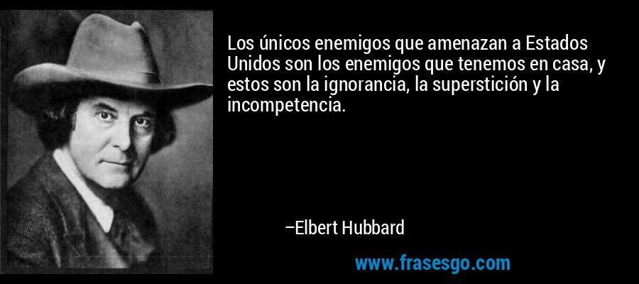 Los únicos enemigos que amenazan a Estados Unidos son los enemigos que tenemos en casa, y estos son la ignorancia, la superstición y la incompetencia. – Elbert Hubbard