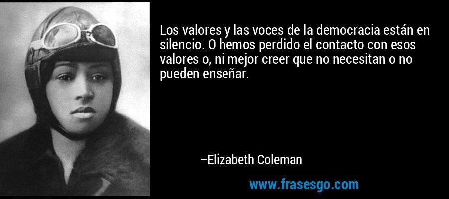 Los valores y las voces de la democracia están en silencio. O hemos perdido el contacto con esos valores o, ni mejor creer que no necesitan o no pueden enseñar. – Elizabeth Coleman