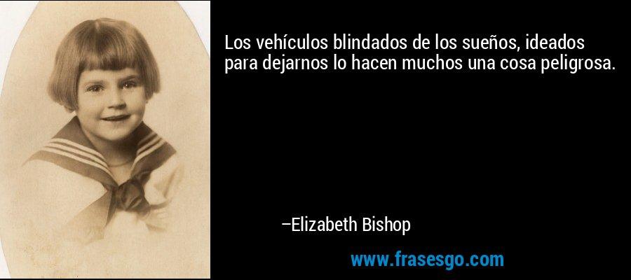 Los vehículos blindados de los sueños, ideados para dejarnos lo hacen muchos una cosa peligrosa. – Elizabeth Bishop