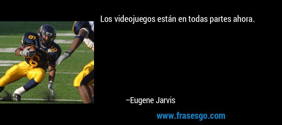 Los videojuegos están en todas partes ahora. – Eugene Jarvis