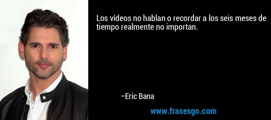 Los vídeos no hablan o recordar a los seis meses de tiempo realmente no importan. – Eric Bana