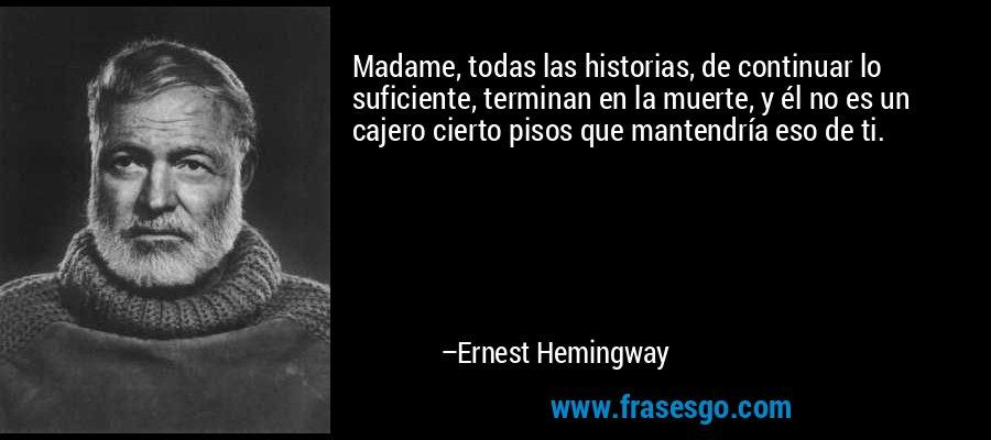 Madame, todas las historias, de continuar lo suficiente, terminan en la muerte, y él no es un cajero cierto pisos que mantendría eso de ti. – Ernest Hemingway