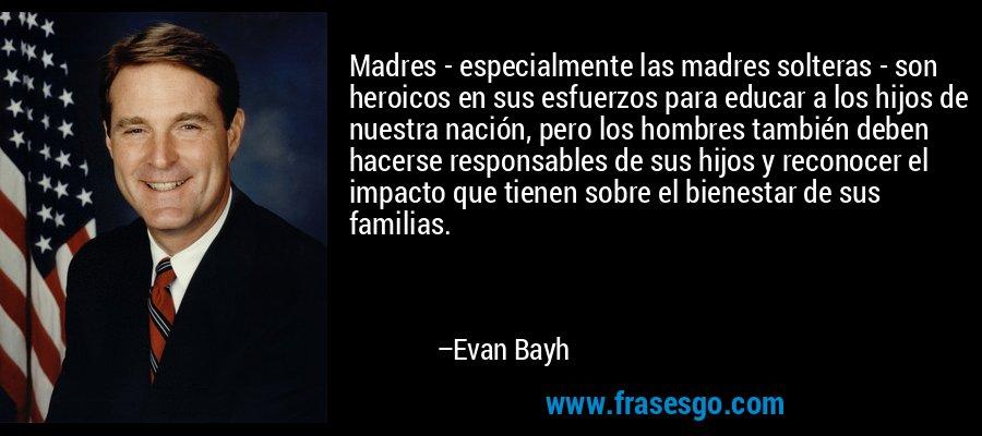 Madres - especialmente las madres solteras - son heroicos en sus esfuerzos para educar a los hijos de nuestra nación, pero los hombres también deben hacerse responsables de sus hijos y reconocer el impacto que tienen sobre el bienestar de sus familias. – Evan Bayh