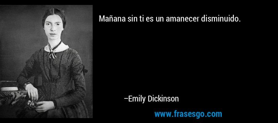 Mañana sin ti es un amanecer disminuido. – Emily Dickinson