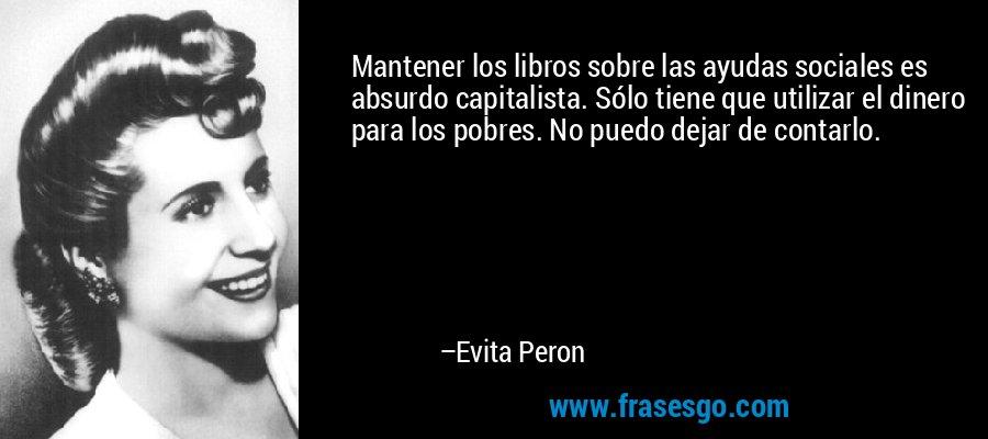 Mantener los libros sobre las ayudas sociales es absurdo capitalista. Sólo tiene que utilizar el dinero para los pobres. No puedo dejar de contarlo. – Evita Peron