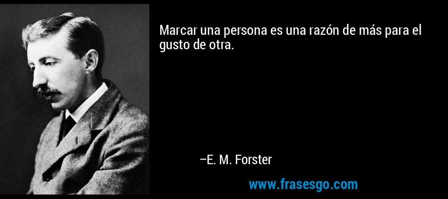 Marcar una persona es una razón de más para el gusto de otra. – E. M. Forster