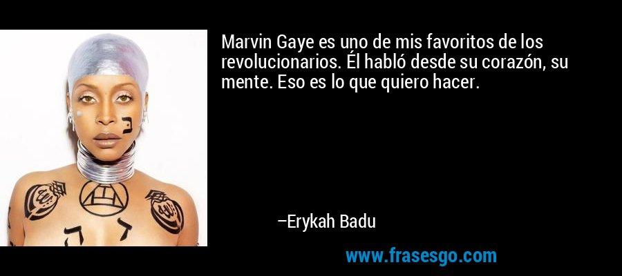 Marvin Gaye es uno de mis favoritos de los revolucionarios. Él habló desde su corazón, su mente. Eso es lo que quiero hacer. – Erykah Badu
