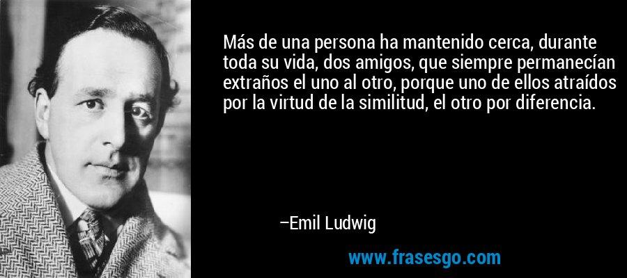 Más de una persona ha mantenido cerca, durante toda su vida, dos amigos, que siempre permanecían extraños el uno al otro, porque uno de ellos atraídos por la virtud de la similitud, el otro por diferencia. – Emil Ludwig