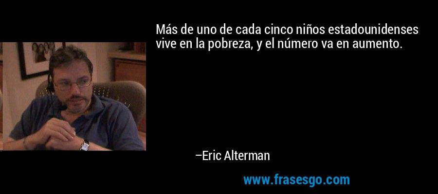 Más de uno de cada cinco niños estadounidenses vive en la pobreza, y el número va en aumento. – Eric Alterman