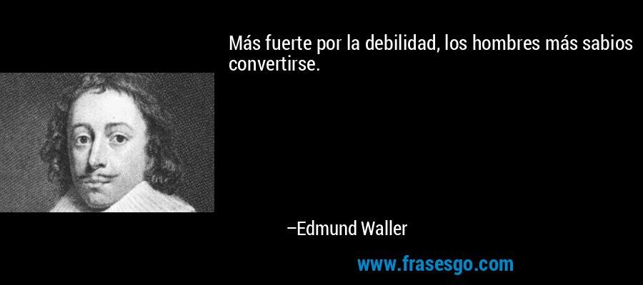 Más fuerte por la debilidad, los hombres más sabios convertirse. – Edmund Waller