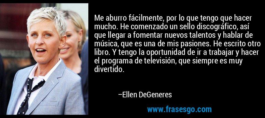 Me aburro fácilmente, por lo que tengo que hacer mucho. He comenzado un sello discográfico, así que llegar a fomentar nuevos talentos y hablar de música, que es una de mis pasiones. He escrito otro libro. Y tengo la oportunidad de ir a trabajar y hacer el programa de televisión, que siempre es muy divertido. – Ellen DeGeneres