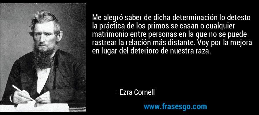 Me alegró saber de dicha determinación lo detesto la práctica de los primos se casan o cualquier matrimonio entre personas en la que no se puede rastrear la relación más distante. Voy por la mejora en lugar del deterioro de nuestra raza. – Ezra Cornell