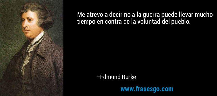 Me atrevo a decir no a la guerra puede llevar mucho tiempo en contra de la voluntad del pueblo. – Edmund Burke