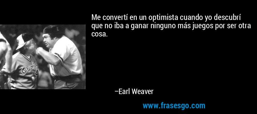 Me convertí en un optimista cuando yo descubrí que no iba a ganar ninguno más juegos por ser otra cosa. – Earl Weaver