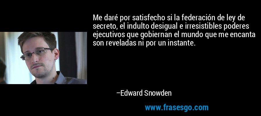 Me daré por satisfecho si la federación de ley de secreto, el indulto desigual e irresistibles poderes ejecutivos que gobiernan el mundo que me encanta son reveladas ni por un instante. – Edward Snowden