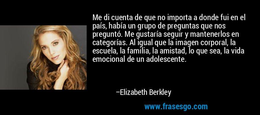 Me di cuenta de que no importa a donde fui en el país, había un grupo de preguntas que nos preguntó. Me gustaría seguir y mantenerlos en categorías. Al igual que la imagen corporal, la escuela, la familia, la amistad, lo que sea, la vida emocional de un adolescente. – Elizabeth Berkley