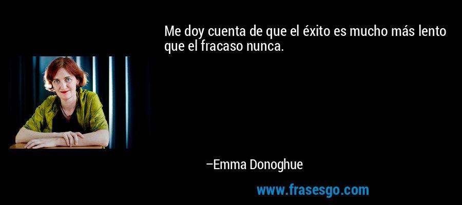 Me doy cuenta de que el éxito es mucho más lento que el fracaso nunca. – Emma Donoghue