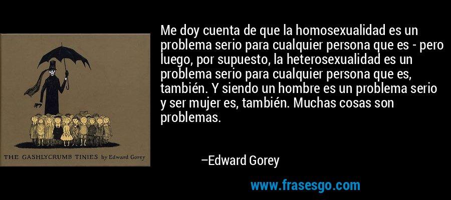 Me doy cuenta de que la homosexualidad es un problema serio para cualquier persona que es - pero luego, por supuesto, la heterosexualidad es un problema serio para cualquier persona que es, también. Y siendo un hombre es un problema serio y ser mujer es, también. Muchas cosas son problemas. – Edward Gorey