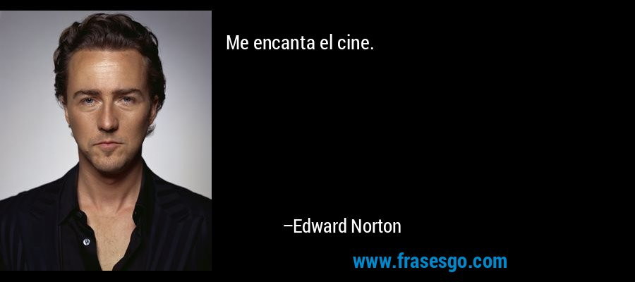 Me encanta el cine. – Edward Norton