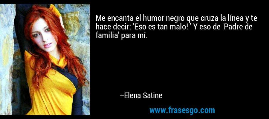 Me encanta el humor negro que cruza la línea y te hace decir: 'Eso es tan malo! ' Y eso de 'Padre de familia' para mí. – Elena Satine