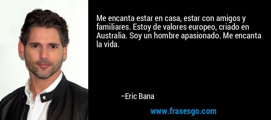 Me encanta estar en casa, estar con amigos y familiares. Estoy de valores europeo, criado en Australia. Soy un hombre apasionado. Me encanta la vida. – Eric Bana