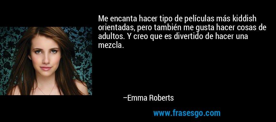 Me encanta hacer tipo de películas más kiddish orientadas, pero también me gusta hacer cosas de adultos. Y creo que es divertido de hacer una mezcla. – Emma Roberts
