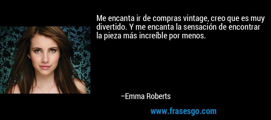 Me encanta ir de compras vintage, creo que es muy divertido. Y me encanta la sensación de encontrar la pieza más increíble por menos. – Emma Roberts