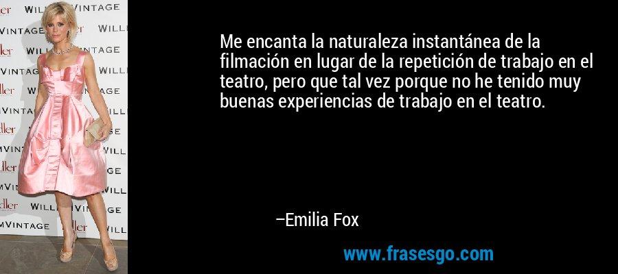 Me encanta la naturaleza instantánea de la filmación en lugar de la repetición de trabajo en el teatro, pero que tal vez porque no he tenido muy buenas experiencias de trabajo en el teatro. – Emilia Fox