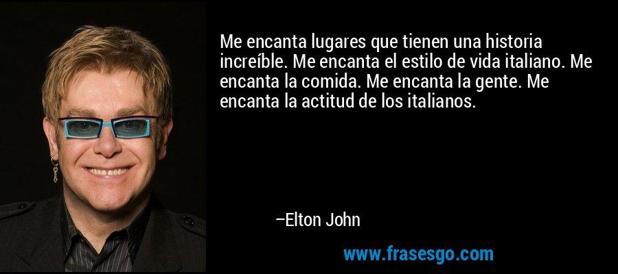 Me encanta lugares que tienen una historia increíble. Me encanta el estilo de vida italiano. Me encanta la comida. Me encanta la gente. Me encanta la actitud de los italianos. – Elton John