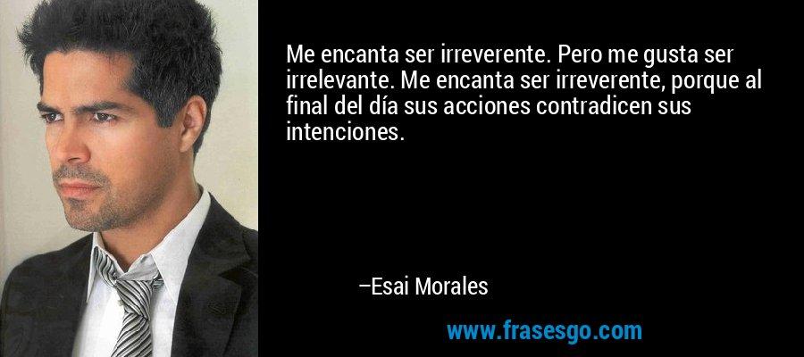 Me encanta ser irreverente. Pero me gusta ser irrelevante. Me encanta ser irreverente, porque al final del día sus acciones contradicen sus intenciones. – Esai Morales