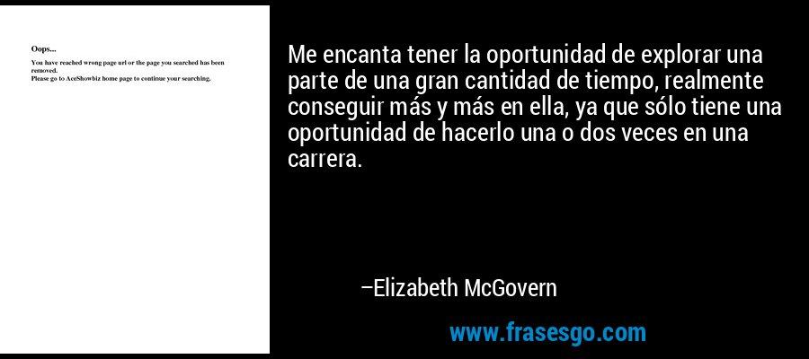 Me encanta tener la oportunidad de explorar una parte de una gran cantidad de tiempo, realmente conseguir más y más en ella, ya que sólo tiene una oportunidad de hacerlo una o dos veces en una carrera. – Elizabeth McGovern