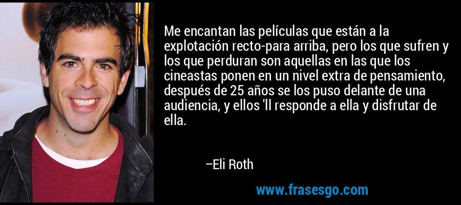 Me encantan las películas que están a la explotación recto-para arriba, pero los que sufren y los que perduran son aquellas en las que los cineastas ponen en un nivel extra de pensamiento, después de 25 años se los puso delante de una audiencia, y ellos 'll responde a ella y disfrutar de ella. – Eli Roth