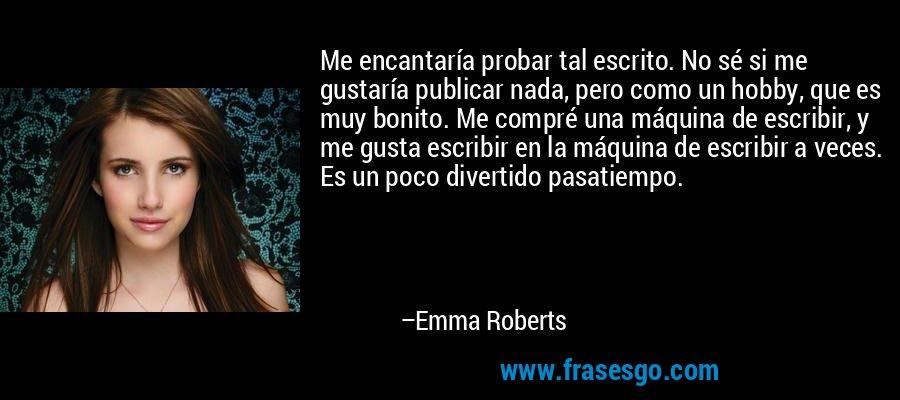 Me encantaría probar tal escrito. No sé si me gustaría publicar nada, pero como un hobby, que es muy bonito. Me compré una máquina de escribir, y me gusta escribir en la máquina de escribir a veces. Es un poco divertido pasatiempo. – Emma Roberts