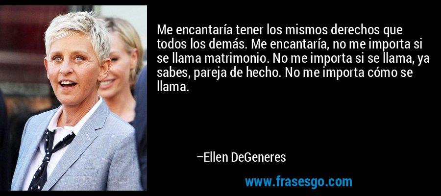 Me encantaría tener los mismos derechos que todos los demás. Me encantaría, no me importa si se llama matrimonio. No me importa si se llama, ya sabes, pareja de hecho. No me importa cómo se llama. – Ellen DeGeneres