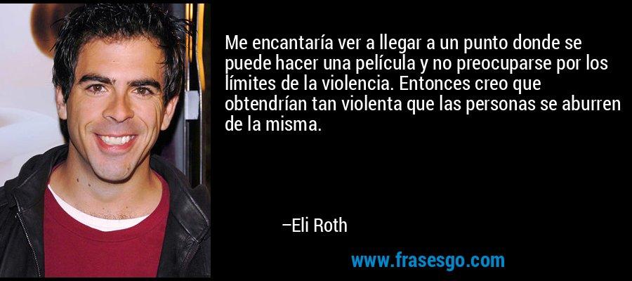 Me encantaría ver a llegar a un punto donde se puede hacer una película y no preocuparse por los límites de la violencia. Entonces creo que obtendrían tan violenta que las personas se aburren de la misma. – Eli Roth