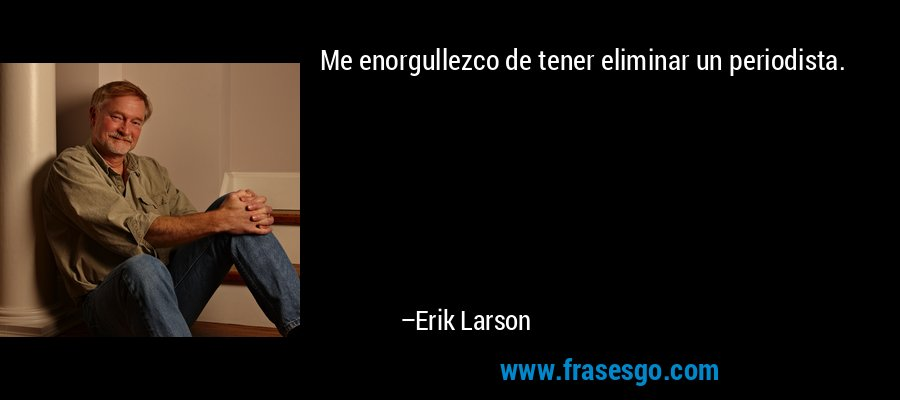 Me enorgullezco de tener eliminar un periodista. – Erik Larson