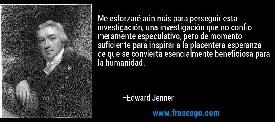 Me esforzaré aún más para perseguir esta investigación, una investigación que no confío meramente especulativo, pero de momento suficiente para inspirar a la placentera esperanza de que se convierta esencialmente beneficiosa para la humanidad. – Edward Jenner