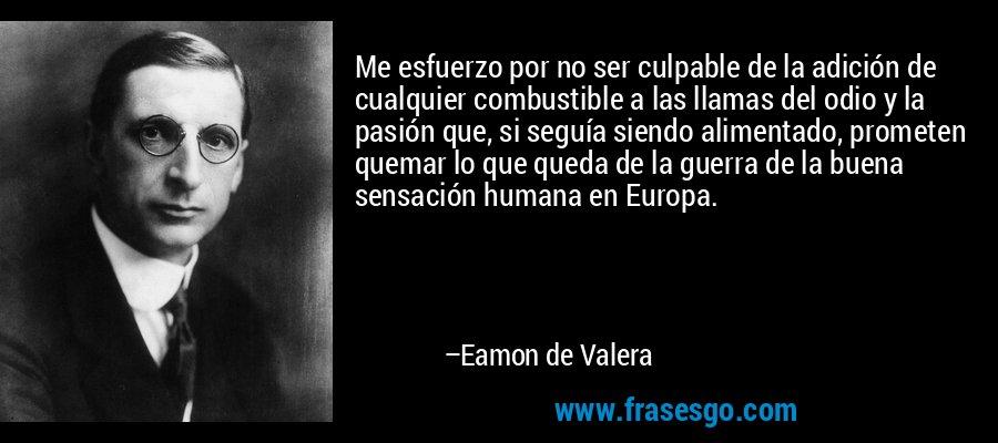 Me esfuerzo por no ser culpable de la adición de cualquier combustible a las llamas del odio y la pasión que, si seguía siendo alimentado, prometen quemar lo que queda de la guerra de la buena sensación humana en Europa. – Eamon de Valera