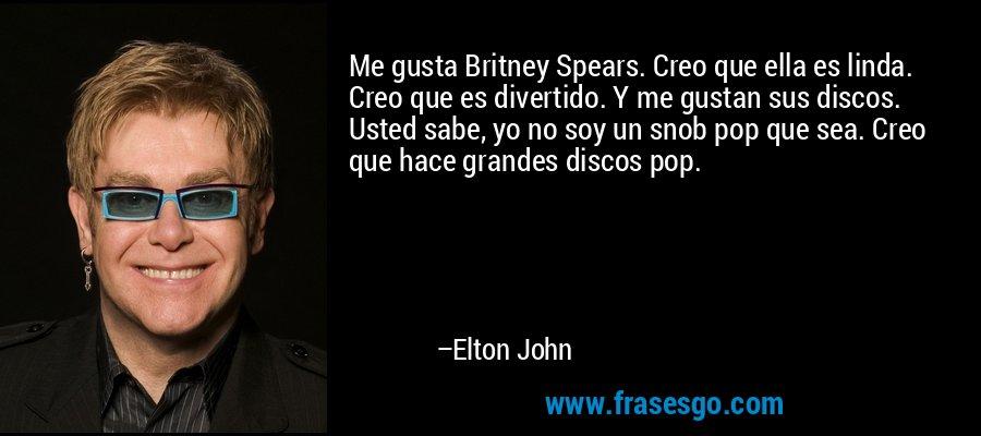 Me gusta Britney Spears. Creo que ella es linda. Creo que es divertido. Y me gustan sus discos. Usted sabe, yo no soy un snob pop que sea. Creo que hace grandes discos pop. – Elton John
