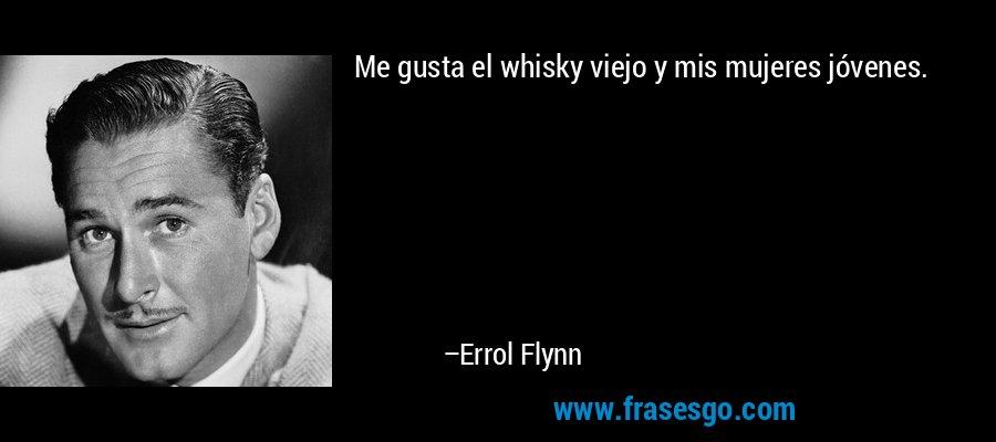 Me gusta el whisky viejo y mis mujeres jóvenes. – Errol Flynn
